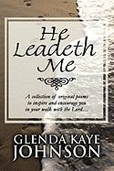 He Leadeth Me: A Collection of Original Poems to Inspire and Encourage You in Your Walk with the Lord...