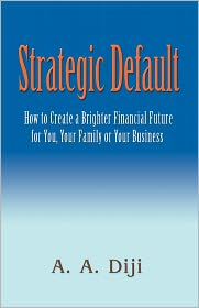 Strategic Default: How to Create a Brighter Financial Future for You, Your Family, or Your Business