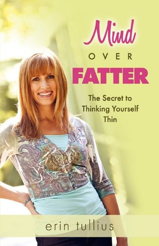Mind Over Fatter: The Secret to Thinking Yourself Thin - Erin Tullius