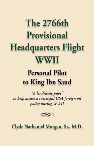 The 2766th Provisional Headquarters Flight WWII: Personal Pilot to King Ibn Saud - Clyde Nathaniel Morgan Sr. M. D.