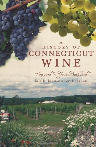 A History of Connecticut Wine:: Vineyard in Your Backyard (American Palate) - Eric D. Lehman; Amy Nawrocki