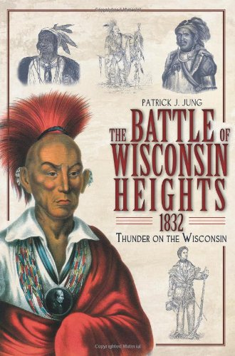 The Battle of Wisconsin Heights, 1832:: Thunder on the Wisconsin - Patrick J. Jung