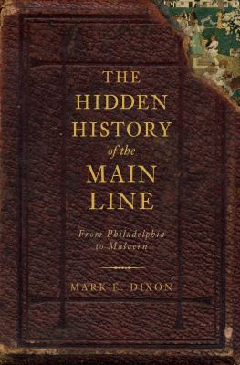 The Hidden History of the Main Line : From Philadelphia to Malvern - Mark E. Dixon