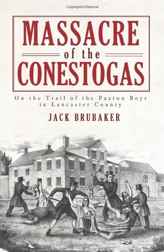 Massacre of the Conestogas:: On the Trail of the Paxton Boys in Lancaster County (American Heritage) - Jack Brubaker