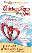 Chicken Soup for the Soul: Happily Ever After - 30 Stories about Making It Work and Not Giving Up