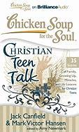 Chicken Soup for the Soul: Christian Teen Talk: 35 Stories of Family, Growing Up, Miracles, and Life Lessons for Christian Teens