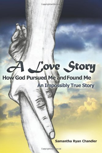 A Love Story How God Pursued Me and Found Me: An Impossibly True Story - Samantha Ryan Chandler