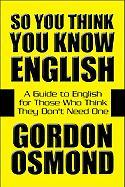 So You Think You Know English: A Guide to English for Those Who Think They Don't Need One