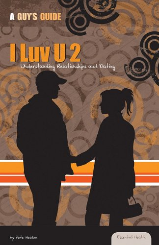 I Luv U 2: Understanding Relationships and Dating (Essential Health: a Guy's Guide) - Pete Heiden