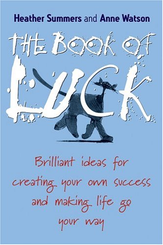 The Book of Luck: Brilliant Ideas for Creating Your Own Success and Making Life Go Your Way - Heather Summers; Anne Watson