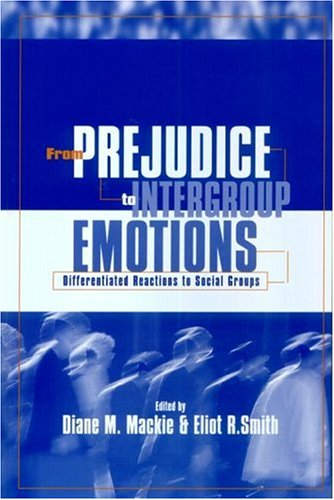 From Prejudice to Intergroup Emotions: Differentiated Reactions to Social Groups - Diane M. Mackie; Eliot R. Smith