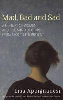 Mad, Bad and Sad : A History of Women and the Mind Doctors from 1800 to the Present - Lisa Appignanesi