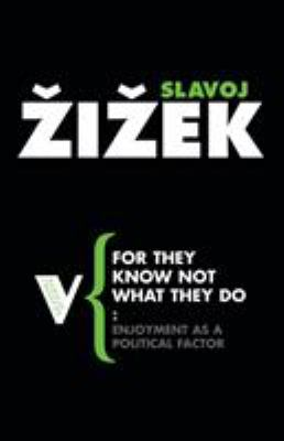 For They Know Not What They Do : Enjoyment as a Political Factor - Slavoj Zizek