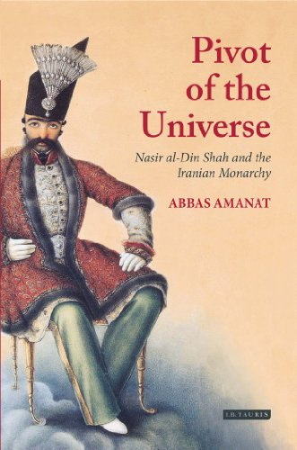 The Pivot of the Universe: Nasir al-Din Shah and the Iranian Monarchy, 1831-1896 - Abbas Amanat