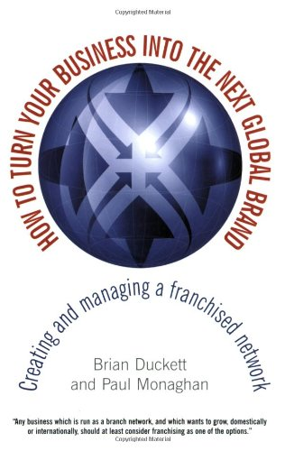 How to Turn Your Business into the Next Global Brand: Creating and Managing a Franchised Network - Brian Duckett