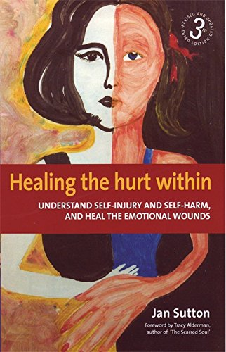 Healing the Hurt Within: Understand Self-injury and Self-harm, and Heal the Emotional Wounds - Jan Sutton