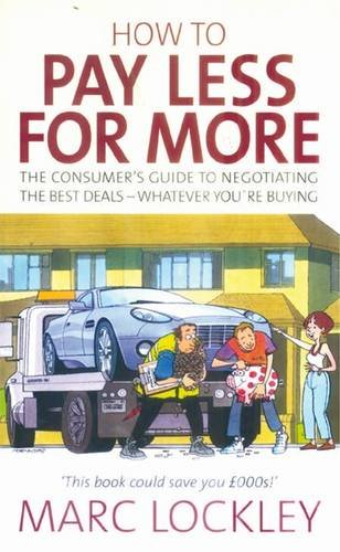 How to Pay Less for More - The consumer's guide to negotiating the best deals - whatever you're buying - Marc Lockley