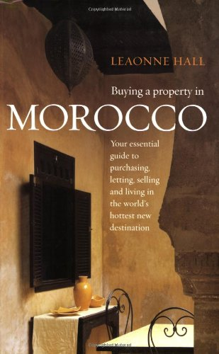 Buying a Property in Morocco - Your essential guide to purchasing, letting, selling and living in the world's hottest new destination. - Leaonne Hall
