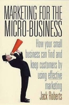 Marketing for the Micro-Business: How Your Small Business Can Find and Keep Customers by Using Marketing. Jack Roberts