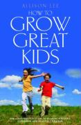How to Grow Great Kids: The Good Parents Guide to Rearing Sociable, Confident and Healthy Children