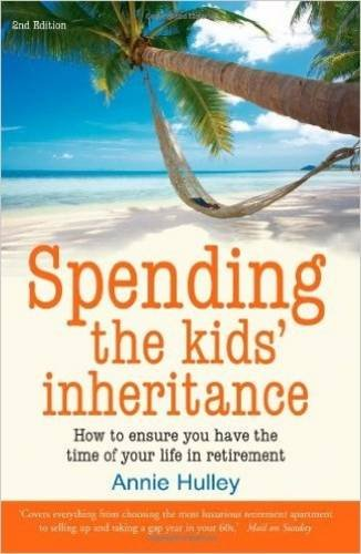 Spending the Kid's Inheritance: How to Ensure You Have the Time of Your Life in Retirement - Annie Hulley