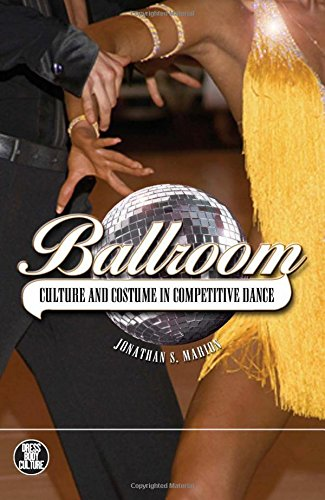 Ballroom: Culture and Costumes in Competitive Dance (Dress, Body, Culture) - Jonathan S. Marion