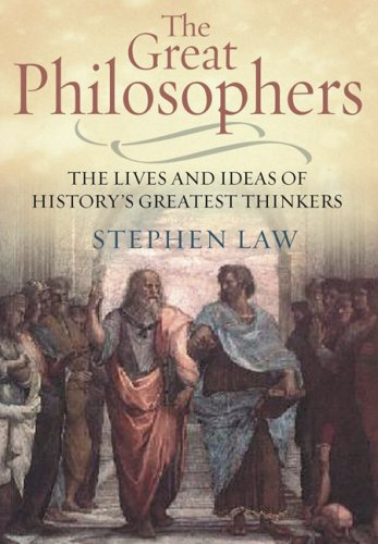 The Great Philosophers: The Lives and Ideas of History's Greatest Thinkers - Stephen Law