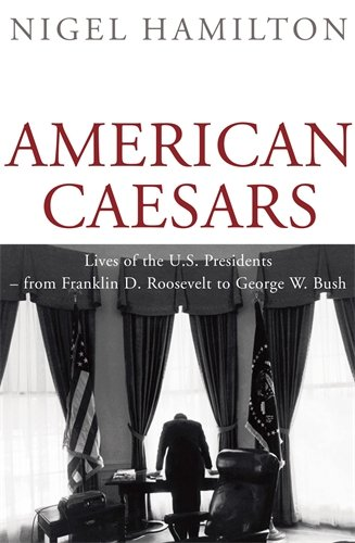 American Caesars: Lives of the U.S. Presidents -- from Franklin D. Roosevelt to George W. Bush - Nigel Hamilton