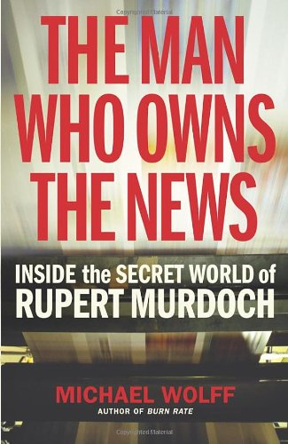 Man Who Owns The News: Inside The Secret World Of - MICHAEL WOLFF