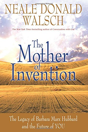 The Mother of Invention: The Legacy of Barbara Marx Hubbard and the Future of YOU - Walsch Neale Donald