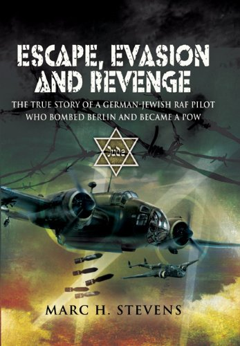 ESCAPE, EVASION AND REVENGE: The True Story of a German-Jewish RAF Pilot Who Bombed Berlin and Became a PoW - Marc Stevens