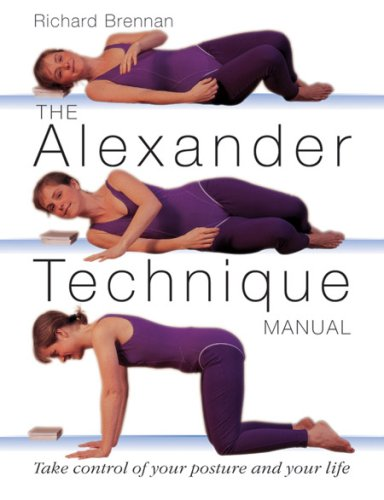 The Alexander Technique Manual: Take Control of Your Posture and Your Life - Richard Brennan