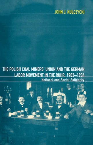 The Polish Coal Miners' Union and the German Labor Movement in the Ruhr, 1902-1934: National and Social Solidarity - John Kulczycki