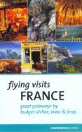Flying Visits: France: Great Getaways by Budget Airline, Train & Ferry