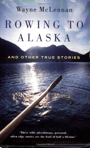 Rowing to Alaska: And Other True Stories - Wayne McLennan