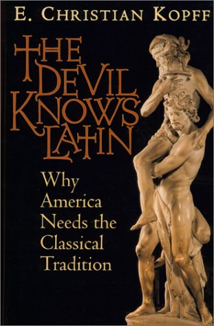 The Devil Knows Latin: Why America Needs the Classical Tradition - E. Christian Kopff
