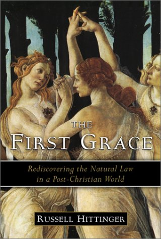 The First Grace: Rediscovering the Natural Law in a Post-Christian World - Russell Hittinger