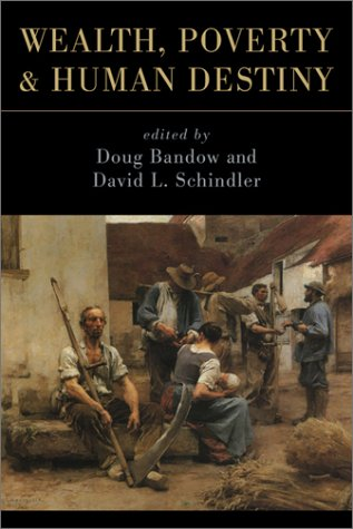 Wealth, Poverty, and Human Destiny - Doug Bandow; David Schindler