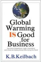 Global Warming Is Good for Business: How Savvy Entrepreneurs, Large Corporations, and Others Are Making Money While Saving the Planet