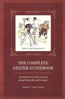 The Complete Geezer Guidebook: Everything You Need to Know about Being Old and Grumpy!