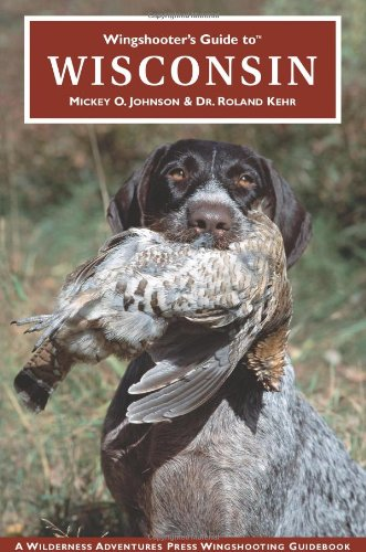 Wingshooter's Guide to Wisconsin: Upland Birds and Waterfowl (Wingshooter's Guides) - Mickey Johnson; Roland Kehr