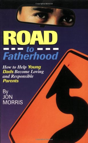 ROAD to Fatherhood: How to Help Young Dads Become Loving and Responsible Parents - Jon Morris