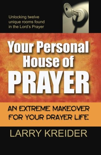 Your Personal House of Prayer: Unlocking twelve unique rooms found in the Lord?s Prayer - Larry Kreider