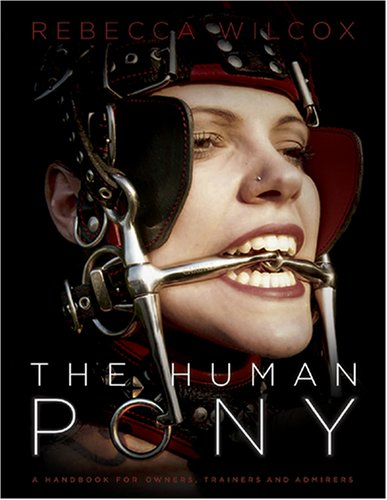 The Human Pony: a handbook for owners, trainers and admirers - Rebecca Wilcox