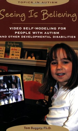 Seeing Is Believing: Video Self-Modeling for People with Autism and Other Developmental Disabilities (Topics in Autism) - Tom Buggey