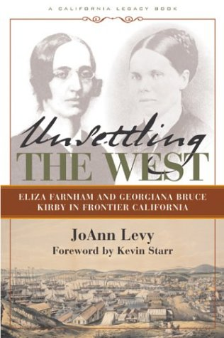 Unsettling the West: Eliza Farnham and Georgiana Bruce Kirby in Frontier California (California Legacy Book) - Jo Ann Levy