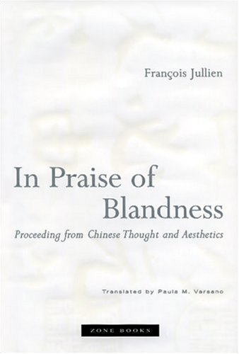 In Praise of Blandness: Proceeding from Chinese Thought and Aesthetics - Francois Jullien