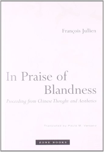 In Praise of Blandness: Proceeding from Chinese Thought and Aesthetics - François Jullien