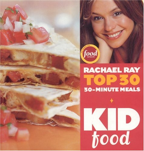 Kid Food: Rachael Ray's Top 30 30-Minute Meals - Rachael Ray