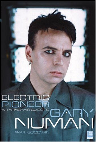 Electric Pioneer: An Armchair Guide to Gary Numan - Paul Goodwin